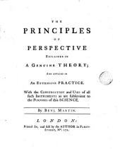 The Principles of Perspective Explained in a Genuine Theory;: And Applied in an Extensive Practice. With the Construction and Uses of All Such Instruments as are Subservient to the Purposes of this Science