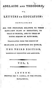 Adelaide and Theodore: Or, Letters on Education, Containing All the Principles Relative to Three Different Plans of Education; to that of Princes and to Those of Young Persons of Both Sexes, Volume 1