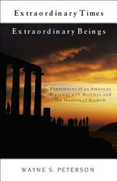 Extraordinary Times, Extraordinary Beings: Experiences of an American Diplomat with Maitreya and the Masters of Wisdom