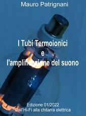 I Tubi Termoionici e l'Aplificazione del Suono - Volume primo: Manuele sui Tubi termionici o Valvole Termoioniche e le loro applicazione nell'amplificazione audio.