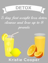 Detox: 5 Day Fast Weight Loss Detox Cleanse and Lose Up to 8 Pounds