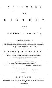 Lectures on History, and General Policy: To which is Prefixed, An Essay on a Course of Liberal Education for Civil and Active Life