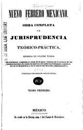 Nuevo Febrero mexicano: Obra completa de jurisprudencia teórico-práctica, dividida en cuatro tomos: en el primero y segundo se trata de la parte teórica; en el tercero de las sustanciaciones de todos los juicios y de todos los tribunales establecidos en la república; y en el cuarto del derecho administrativo, Volumen 1