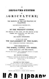 An Improved System of Agriculture: Wherein the Defects of the Old Practice of Fallowing are Distinctly Pointed Out; and that by the Present System, the Produce of the Farm, and the Profits of the Farmer are Increased, and the Land Improved, are Clearly Established. To which are Added, the Management of the Dairy, Upon Approved Scientific Principles; with Observations on the Horse, Cattle, and Sheep, Their Diseases and Treatment ...