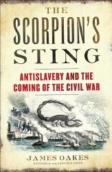 The Scorpion's Sting: Antislavery and the Coming of the Civil War