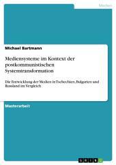 Mediensysteme im Kontext der postkommunistischen Systemtransformation: Die Entwicklung der Medien in Tschechien, Bulgarien und Russland im Vergleich