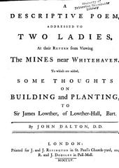 A descriptive poem, addressed to two ladies, at their return from viewing the mines near Whitehaven: to which are added, Some thoughts on building and planting, to Sir James Lowther, of Lowther-Hall, Bart