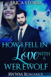 How I Fell In Love With A Werewolf (A BWWM Interracial Paranormal Werewolf Romance): interracial werewolf billionaire paranormal romance