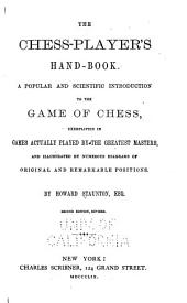 The Chess-player's Hand-book: A Popular and Scientific Introduction to the Game of Chess, Exemplified in Games Actually Played by the Greatest Masters, and Illustrated by Numerous Diagrams of Original and Remarkable Positions