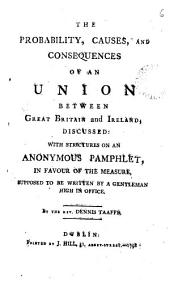 The Probability, Causes, and Consequences of an Union Between Great Britain and Ireland: Discussed: with Strictures on an Anonymous Pamphlet, in Favour of the Measure, Supposed to be Written by a Gentleman High in Office. By the Rev. Dennis Taaffe, Volume 6