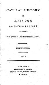 Natural History of Birds, Fish, Insects and Reptiles: Embellished with Upwards of Two Hundred Engravings. In Five Volumes..