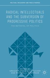 Radical Intellectuals and the Subversion of Progressive Politics: The Betrayal of Politics