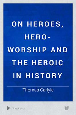 On Heroes  Hero worship and the Heroic in History PDF