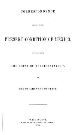 Correspondence Relative to the Present Condition of Mexico  Communicated to the House of Representatives PDF