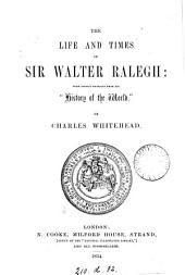 The Life and Times of Sir Walter Ralegh [sic]: With Copious Extracts from His History of the World