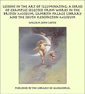 Lessons in the Art of Illuminating  A Series of Examples Selected from Works in the British Museum  Lambeth Palace Library and the South Kensington Museum Book