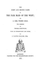 The First and Second Parts of the Fair Maid of the West, Or, A Girl Worth Gold: Two Comedies