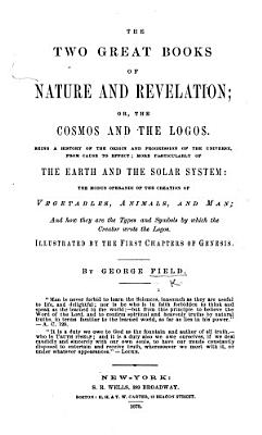 The Two Great Books of Nature and Revelation      Being a History of the Origin and Progression of the Universe      Illustrated by the First Chapters of Genesis  Etc PDF
