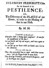 Solomon's Prescription for the removal of the Pestilence: or, the discovery of the plague of our hearts, in order to the healing of that in our flesh. By M. M.[ead].