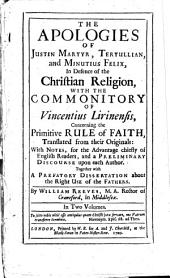 The Apologies of Justin Martyr, Tertullian, and Minutius Felix: In Defence of the Christian Religion, with the Commonitory of Vincentius Lirinensis, Concerning the Primitive Rule of Faith, Translated from Their Originals: with Notes...and a Preliminary Discourse Upon Each Author. Together with a Prefatory Dissertation about the Right Use of the Fathers...