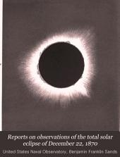 Reports on Observations of the Total Solar Eclipse of December 22, 1870: Conducted Under the Direction of Rear Admiral B.F. Sands, U.S.N., Superintendent ...