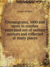Chronograms, 5000 and More in Number: Excerpted Out of Various Authors and Collected at Many Places, Volume 1