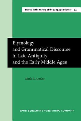 Etymology and Grammatical Discourse in Late Antiquity and the Early Middle Ages