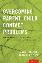 Overcoming Parent-Child Contact Problems: Family-Based Interventions for Resistance, Rejection, and Alienation