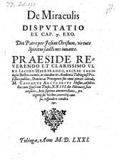 De Miraculis Disputatio Ex Cap. 7. Exo. Deo Patre per Jesum Christum, virtute Spiritus sancti nos iuuante. Praeside ... Iacobo Heerbrando ... (respond.) Casparus Arcularius (etc.)