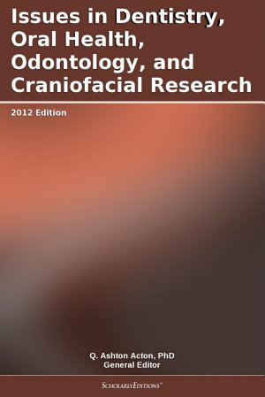Issues in Dentistry, Oral Health, Odontology, and Craniofacial Research: 2012 Edition