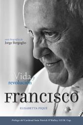 El Papa Francisco: vida y revolución / Pope Francis: Life and Revolution: Una biografía de Jorge Bergoglio / A Biography of Jorge Bergoglio