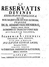 Resp. De reservatis divinis exercitatio theologica. Præs. A. Rechenberg