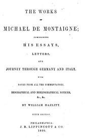 The Works of Michael de Montaigne: Comprising His Essays, Letters, and Journey Through Germany and Italy