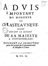 Advis important de Monsieur de Chasteauneuf, donné devant le depart de sa Maiesté a Fontainebleau. Touchant la resolution qu'on doit prendre sur le mécontentement de Monsieur le Prince
