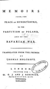 Memoirs from the peace of Hubertsburg, to the partition of Poland, and of the Bavarian war. Correspondence between the Emperor, the Empress Queen, and the King of Prussia, relative to the Bavarian succession. State papers ... Considerations of the present state of the body-politic in Europe