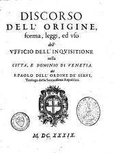 Discorso dell'origine, forma, leggi, ed uso dell'ufficio dell'inquisitione nella citta e dominio di Venetia