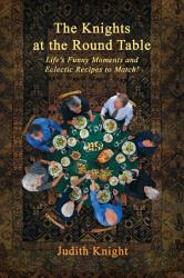 The Knights At The Round Table Life S Funny Moments And Eclectic Recipes To Match  Book PDF