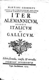 Martini Gerberti, OSB (Nunc ... Abbatis Congr. S. Blasii In Silva Nigra) Iter Alemannicum: Accedit Italicum et Gallicum
