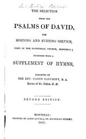 The Selection from the Psalms of David, for Morning and Evening Service, Used in the Cathedral Church, Montreal; Together with a Supplement of Hymns, Arranged by the Rev. Canon Bancroft ... Second Edition