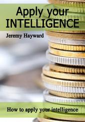 Apply Your Intelligence: How to apply your intelligence