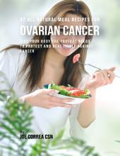42 All Natural Meal Recipes for Ovarian Cancer : Give Your Body the Tools It Needs to Protect and Heal Itself Against Cancer