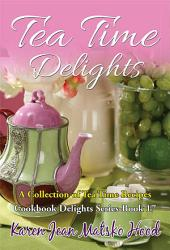 Tea Time Delights Cookbook: A Collection of Tea Time Recipes