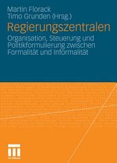 Regierungszentralen: Organisation, Steuerung und Politikformulierung zwischen Formalität und Informalität