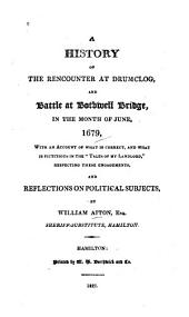A History of the Rencounter at Drumclog, and Battle at Bothwell Bridge, in the Month of June, 1679, and Reflections on Political Subjects