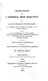 Observations on a General Iron Rail-way, Or Land Steam-conveyance: To Supersede the Necessity of Horses in All Public Vehicles: Showing Its Vast Superiority in Every Respect, Over All the Present Pitiful Methods of Conveyance by Turnpike Roads, Canals, and Coasting-traders. Containing Every Species of Information Relative to Rail-roads and Loco-motive Engines