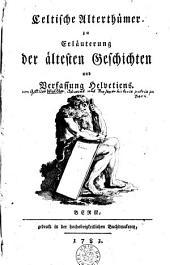 Celtische Alterthümer zu Erläuterung der ältesten Geschichten und Verfassung Helvetiens