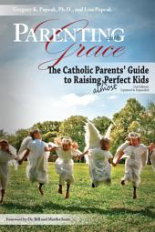 Parenting with Grace, 2nd Edition Updated & Expanded: The Catholic Parents' Guide to Raising Almost Perfect Kids, 2nd Edition