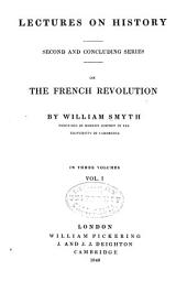 Lectures on History: Second and Concluding Series, on the French Revolution, Volume 1