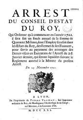 Arrest du Conseil d'Estat du roy, qui ordonne qu'à commencer en l'année 1722. il sera fait un fonds annuel de la somme de quarante millions, dont l'employ sera fait dans les Estats du roy, des fermes & des finances, pour servir au payement des arrerages des dettes visées en execution de l'arrest du 26. janvier dernier, qui seront liquidées suivant le reglement annexé à la minute du present arrest. Du 23. novembre 1721
