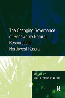 The Changing Governance of Renewable Natural Resources in Northwest Russia PDF